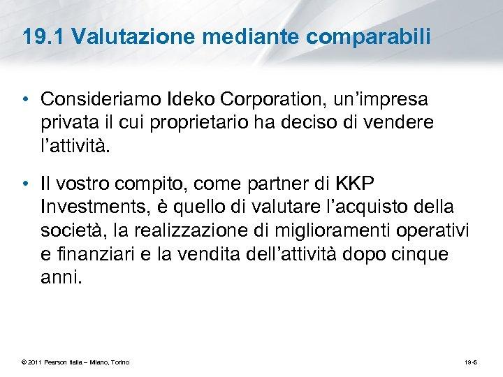 19. 1 Valutazione mediante comparabili • Consideriamo Ideko Corporation, un'impresa privata il cui proprietario