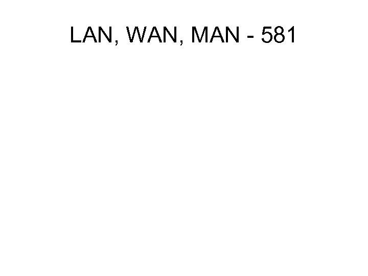 LAN, WAN, MAN - 581
