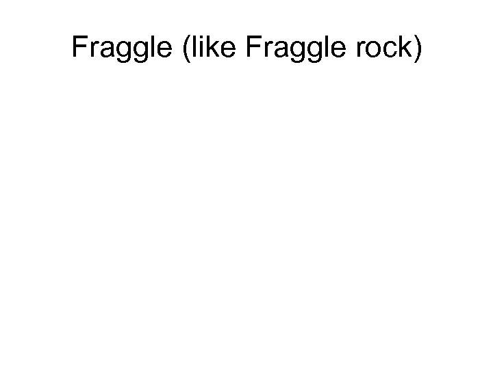 Fraggle (like Fraggle rock)