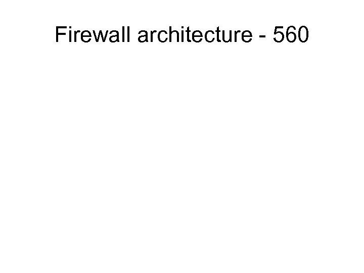 Firewall architecture - 560