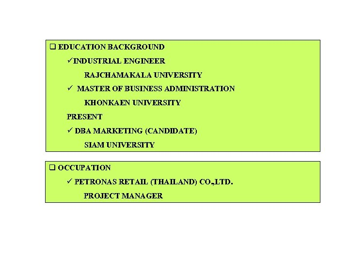 q EDUCATION BACKGROUND üINDUSTRIAL ENGINEER RAJCHAMAKALA UNIVERSITY ü MASTER OF BUSINESS ADMINISTRATION KHONKAEN UNIVERSITY