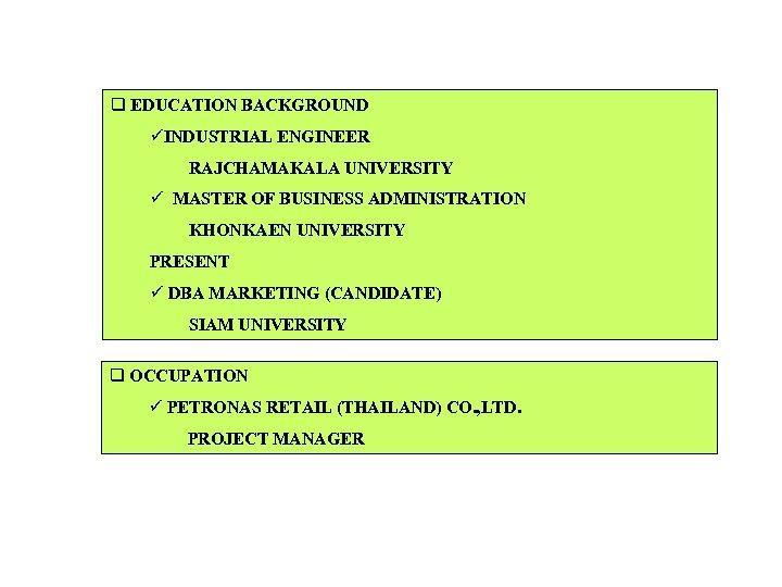 q EDUCATION BACKGROUND üINDUSTRIAL ENGINEER RAJCHAMAKALA UNIVERSITY ü MASTER OF BUSINESS ADMINISTRATION KHONKAEN UNIVERSITY
