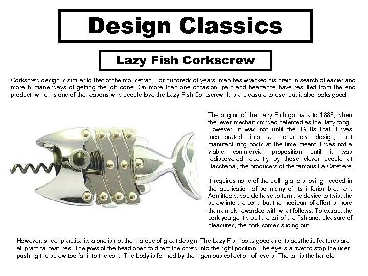Design Classics Lazy Fish Corkscrew design is similar to that of the mousetrap. For
