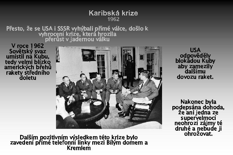 Karibská krize 1962 Přesto, že se USA i SSSR vyhýbali přímé válce, došlo k