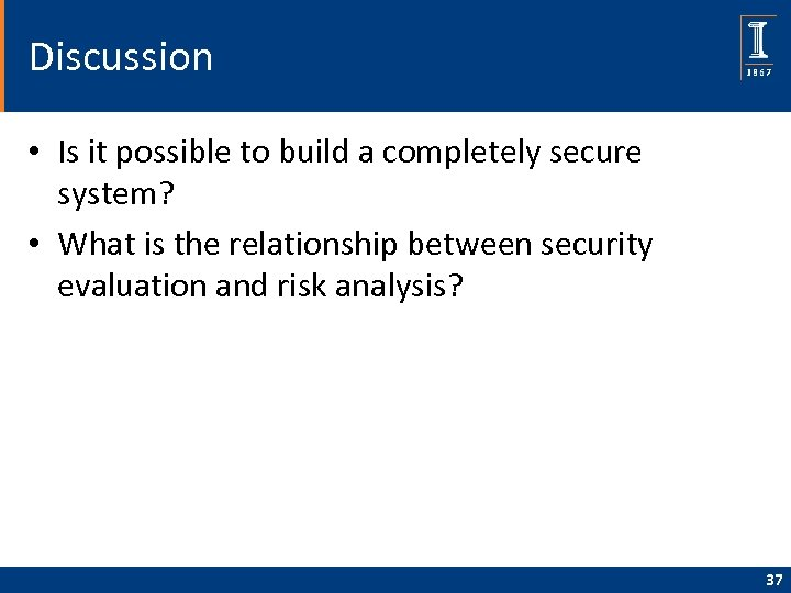 Discussion • Is it possible to build a completely secure system? • What is