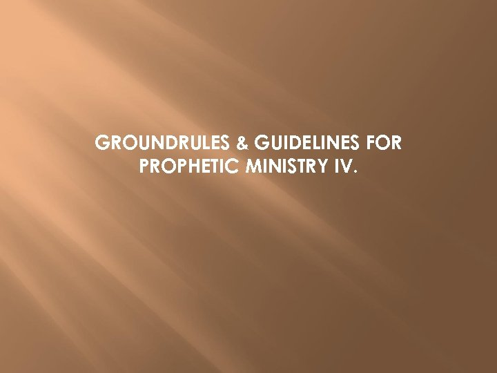 GROUNDRULES & GUIDELINES FOR PROPHETIC MINISTRY IV.