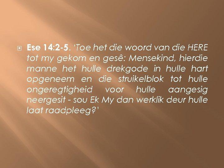 Ese 14: 2 -5. 'Toe het die woord van die HERE tot my