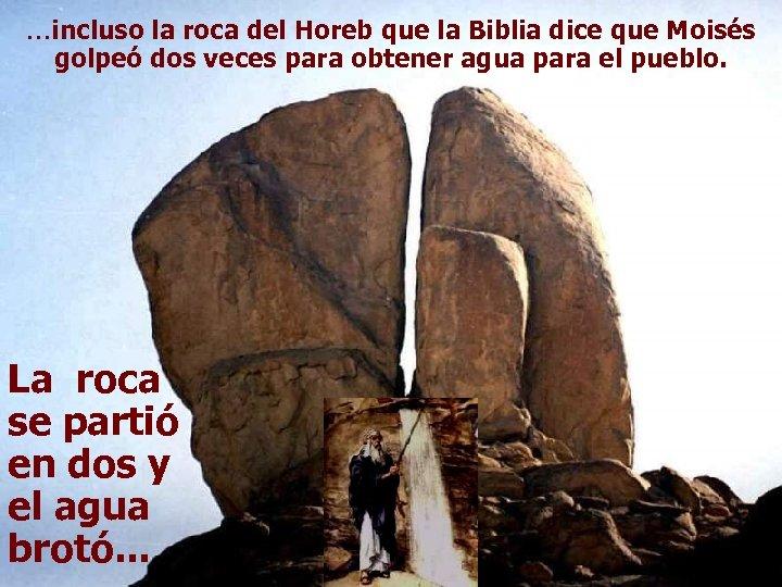 …incluso la roca del Horeb que la Biblia dice que Moisés golpeó dos veces