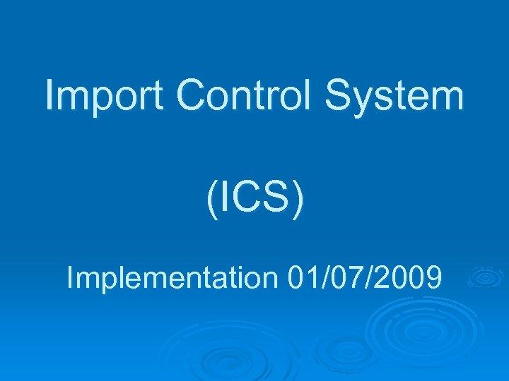 Import Control System (ICS) Implementation 01/07/2009