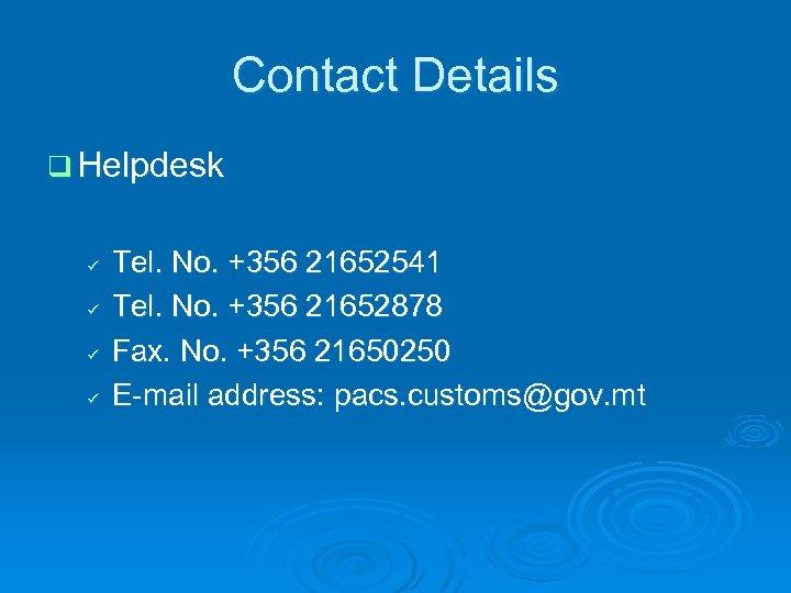 Contact Details q Helpdesk ü ü Tel. No. +356 21652541 Tel. No. +356 21652878