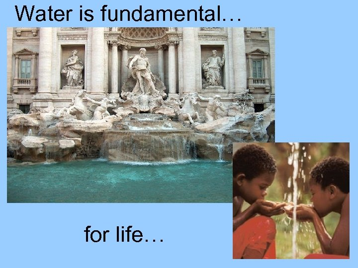 Water is fundamental… for life…
