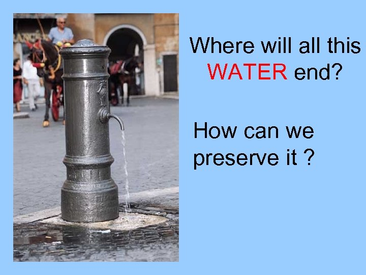 Where will all this WATER end? How can we preserve it ?