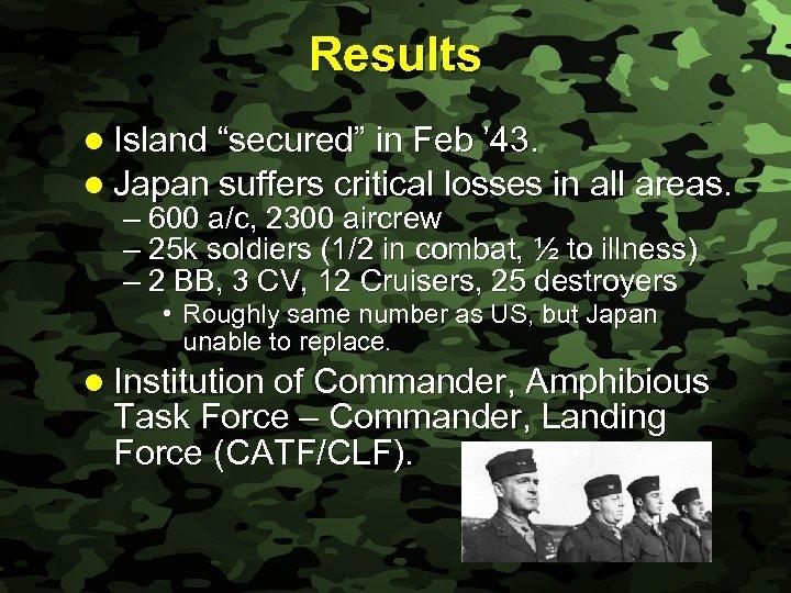 "Slide 25 Results l Island ""secured"" in Feb ' 43. l Japan suffers critical"