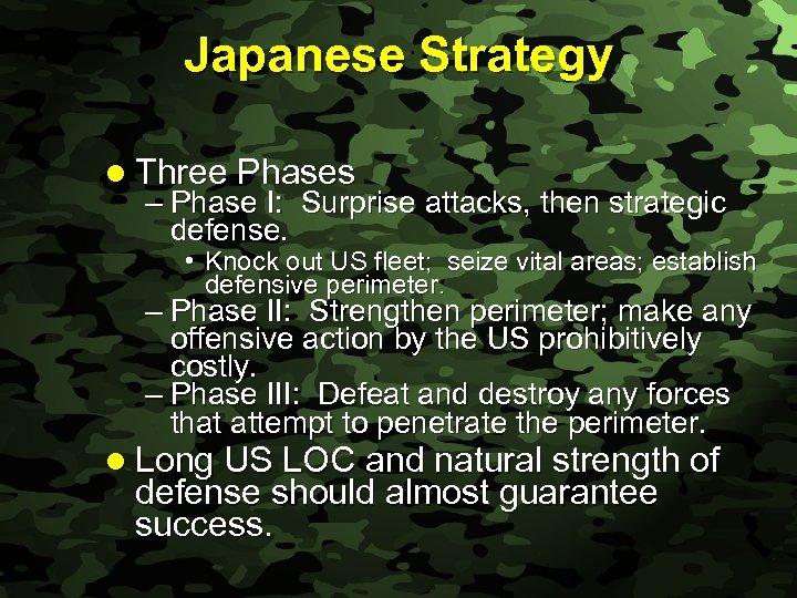Slide 4 Japanese Strategy l Three Phases – Phase I: Surprise attacks, then strategic