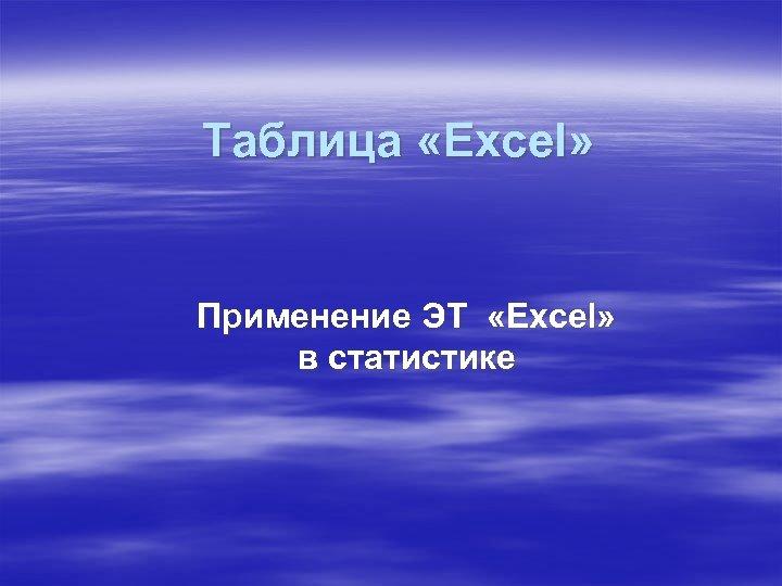 Таблица «Excel» Применение ЭТ «Excel» в статистике