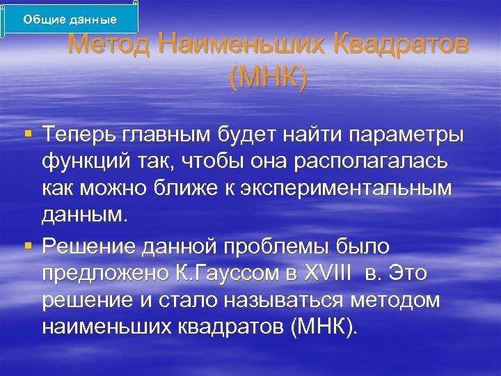 Общие данные Метод Наименьших Квадратов (МНК) § Теперь главным будет найти параметры функций так,