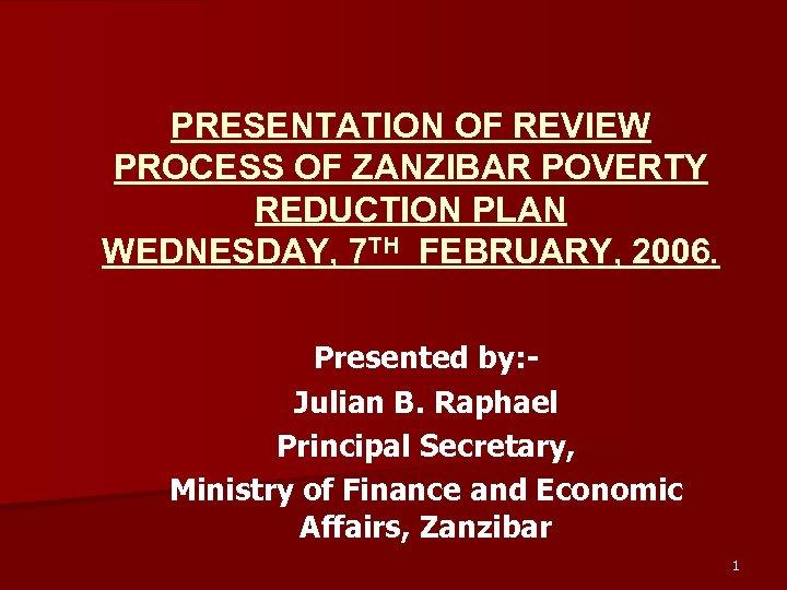 PRESENTATION OF REVIEW PROCESS OF ZANZIBAR POVERTY REDUCTION PLAN WEDNESDAY, 7 TH FEBRUARY, 2006.