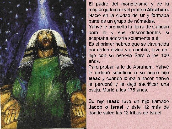 El padre del monoteísmo y de la religión judaica es el profeta Abraham. Nació
