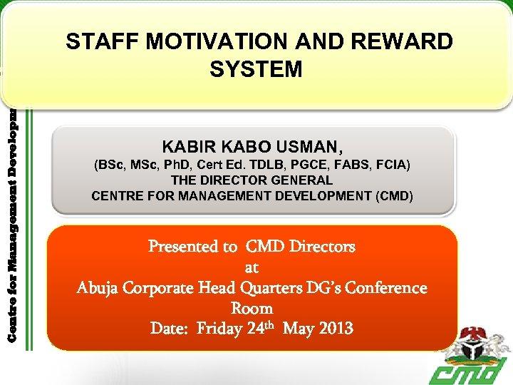 Centre for Management Development STAFF MOTIVATION AND REWARD SYSTEM KABIR KABO USMAN, (BSc, MSc,