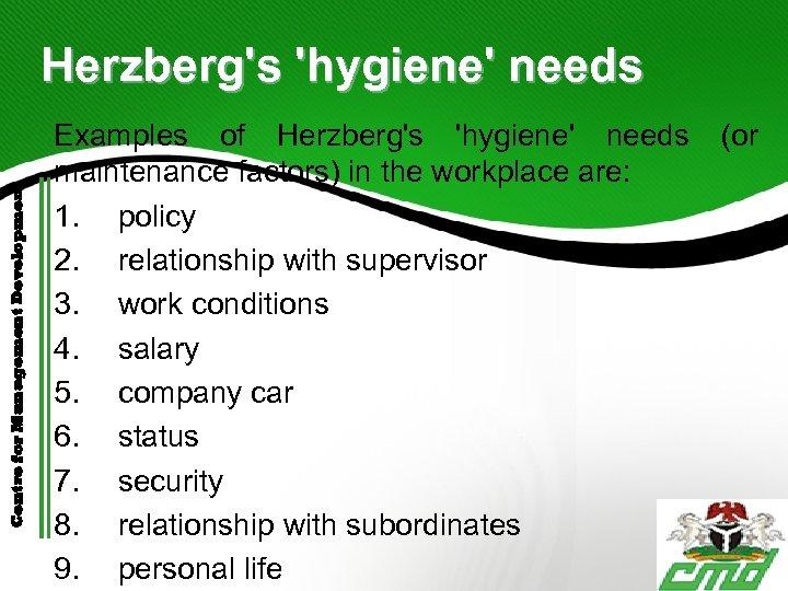 Centre for Management Development Herzberg's 'hygiene' needs Examples of Herzberg's 'hygiene' needs maintenance factors)