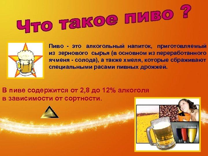 Пиво - это алкогольный напиток, приготовляемый из зернового сырья (в основном из переработанного ячменя