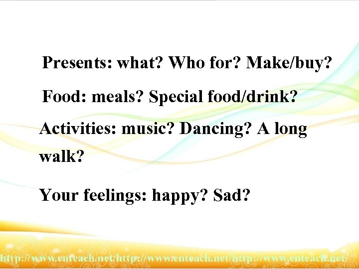 Presents: what? Who for? Make/buy? Food: meals? Special food/drink? Activities: music? Dancing? A long