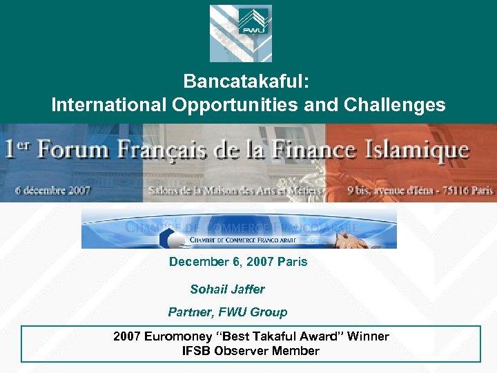 Bancatakaful: International Opportunities and Challenges December 6, 2007 Paris Sohail Jaffer Partner, FWU Group