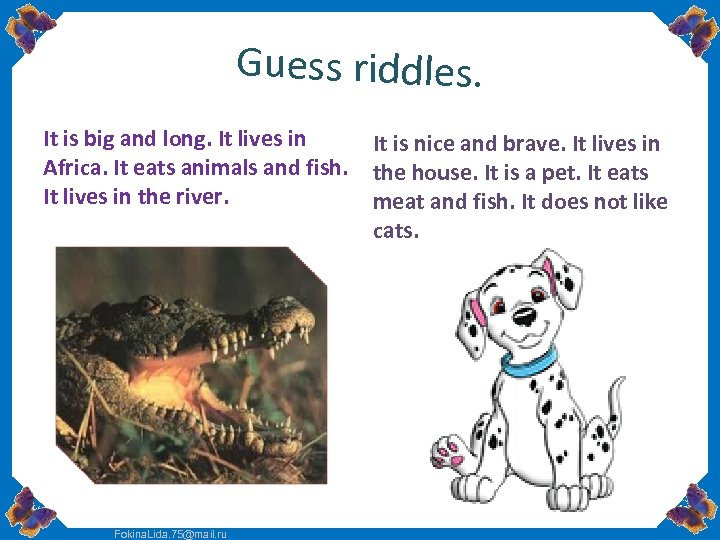 Guess riddles. It is big and long. It lives in Africa. It eats animals