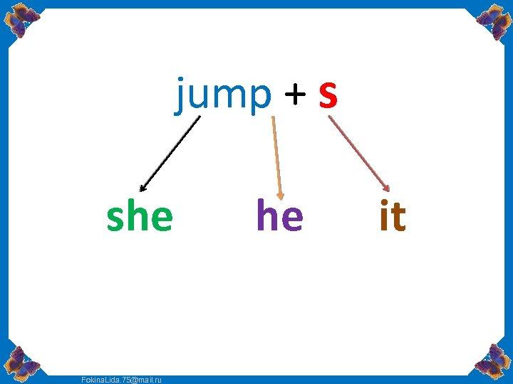 jump + s she Fokina. Lida. 75@mail. ru he it