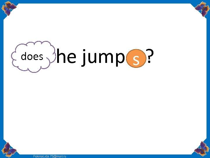does he jump s ? Fokina. Lida. 75@mail. ru