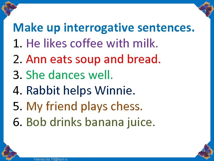 Make up interrogative sentences. 1. He likes coffee with milk. 2. Ann eats soup