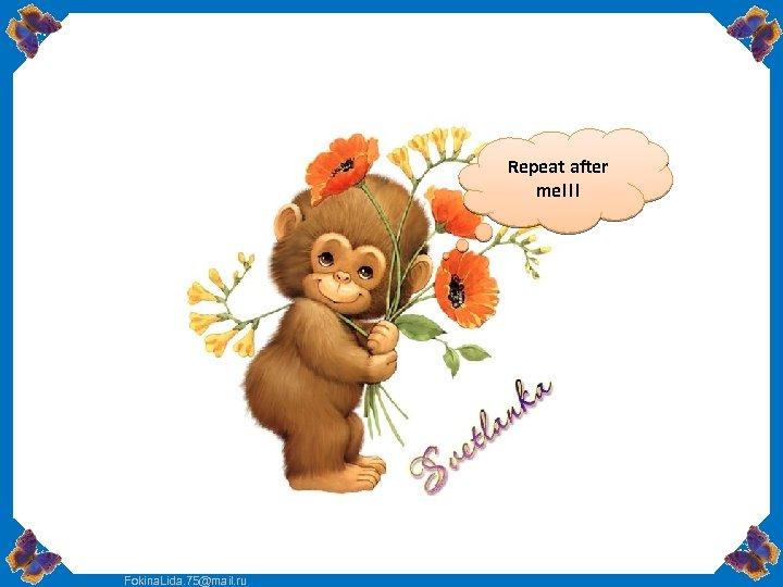 Repeat after me!!! Fokina. Lida. 75@mail. ru