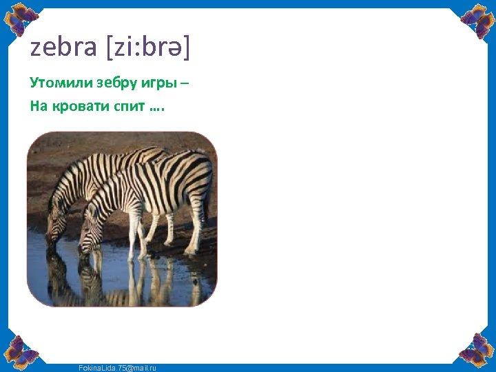 zebra [zi: brə] Утомили зебру игры – На кровати спит …. Fokina. Lida. 75@mail.
