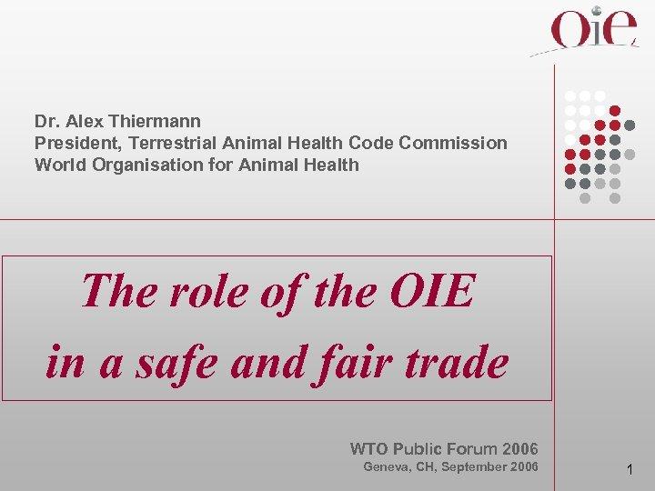 Dr. Alex Thiermann President, Terrestrial Animal Health Code Commission World Organisation for Animal Health