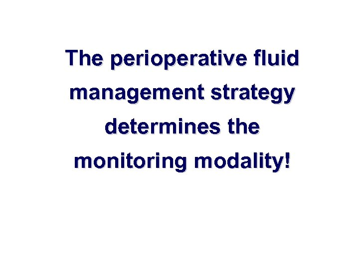The perioperative fluid management strategy determines the monitoring modality!