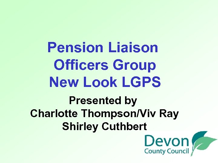 Pension Liaison Officers Group New Look LGPS Presented by Charlotte Thompson/Viv Ray Shirley Cuthbert
