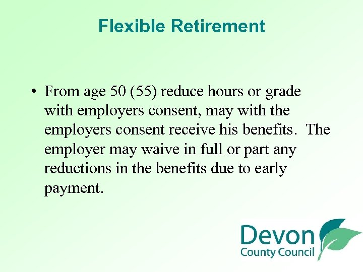 Flexible Retirement • From age 50 (55) reduce hours or grade with employers consent,