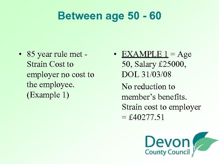 Between age 50 - 60 • 85 year rule met - Strain Cost to