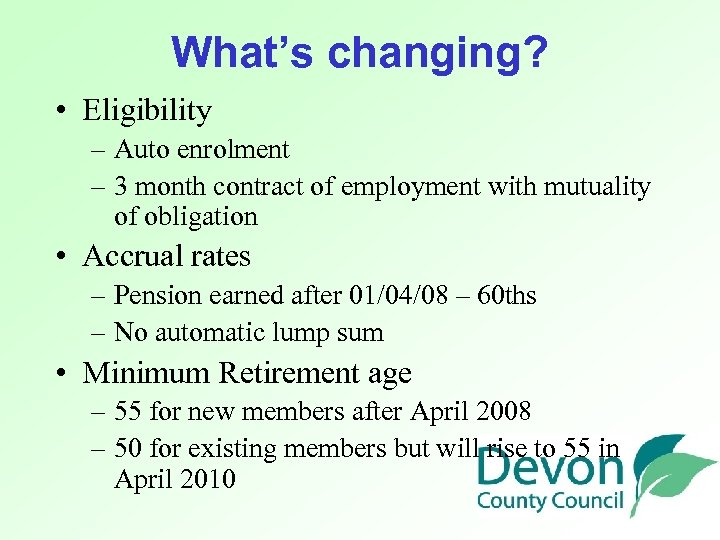 What's changing? • Eligibility – Auto enrolment – 3 month contract of employment with