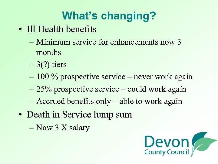 What's changing? • Ill Health benefits – Minimum service for enhancements now 3 months