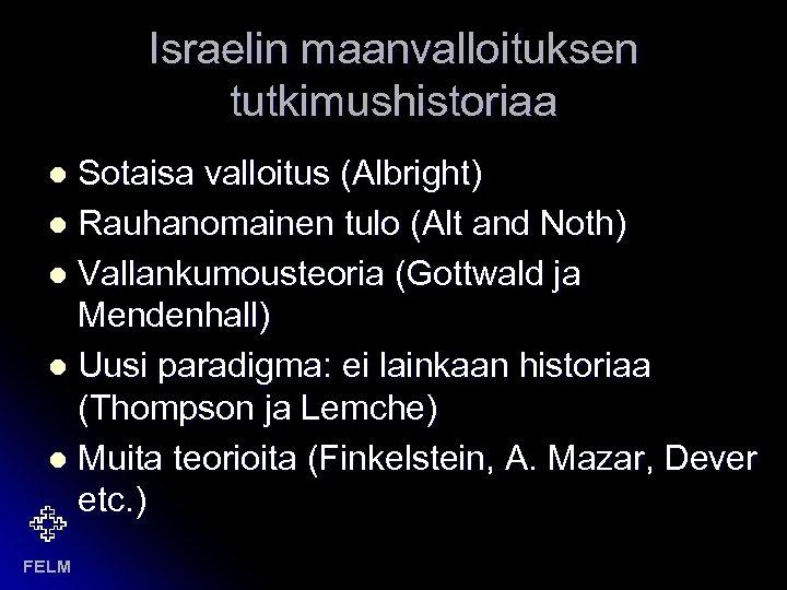 Israelin maanvalloituksen tutkimushistoriaa Sotaisa valloitus (Albright) l Rauhanomainen tulo (Alt and Noth) l Vallankumousteoria