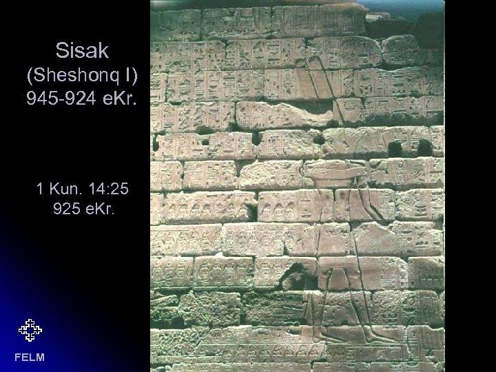 Sisak (Sheshonq I) 945 -924 e. Kr. 1 Kun. 14: 25 925 e. Kr.