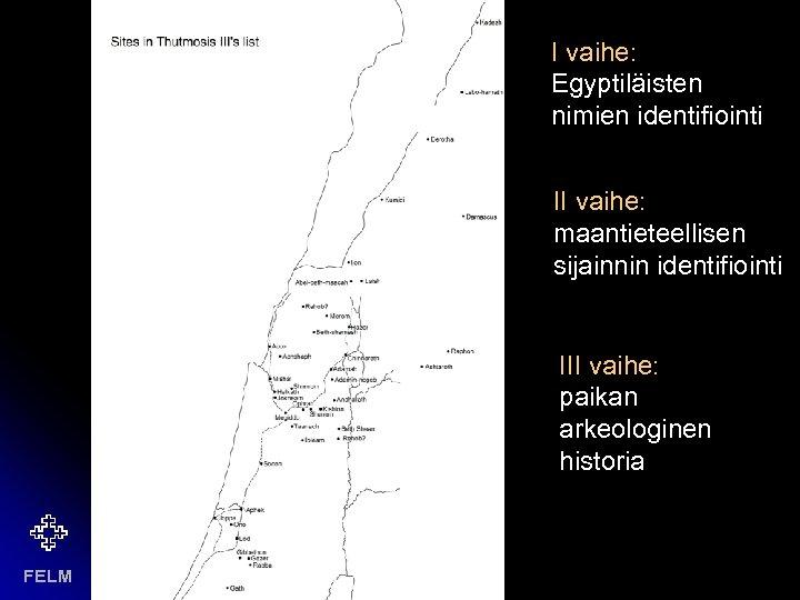 I vaihe: Egyptiläisten nimien identifiointi II vaihe: maantieteellisen sijainnin identifiointi III vaihe: paikan arkeologinen