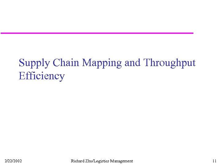 Supply Chain Mapping and Throughput Efficiency 2/22/2002 Richard Zhu/Logistics Management 11