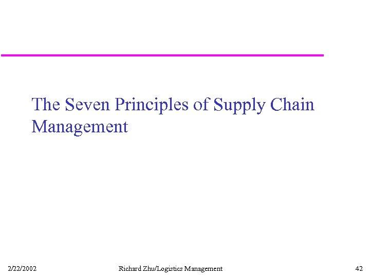The Seven Principles of Supply Chain Management 2/22/2002 Richard Zhu/Logistics Management 42