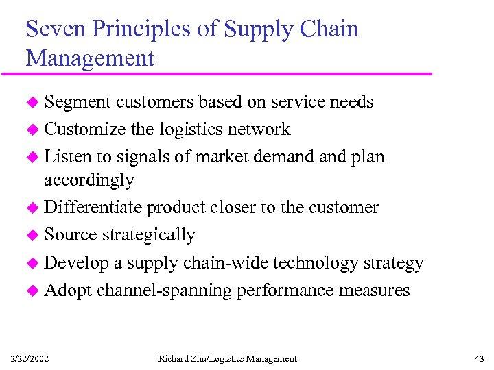 Seven Principles of Supply Chain Management u Segment customers based on service needs u