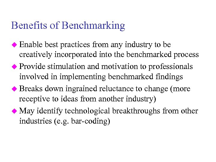 Benefits of Benchmarking u Enable best practices from any industry to be creatively incorporated