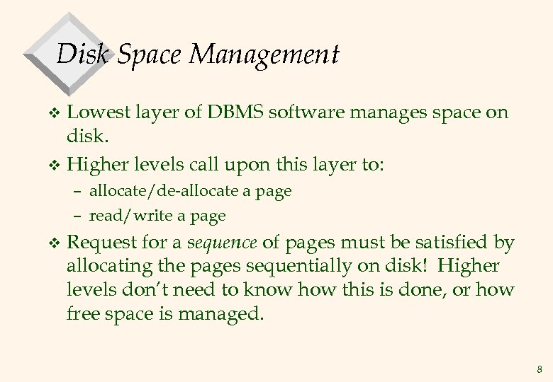 Disk Space Management Lowest layer of DBMS software manages space on disk. v Higher