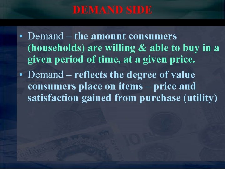 DEMAND SIDE • Demand – the amount consumers (households) are willing & able to