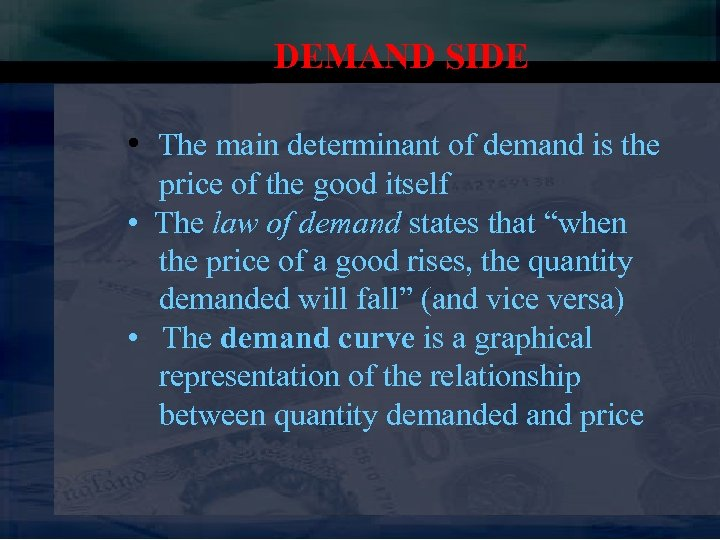 DEMAND SIDE • The main determinant of demand is the price of the good